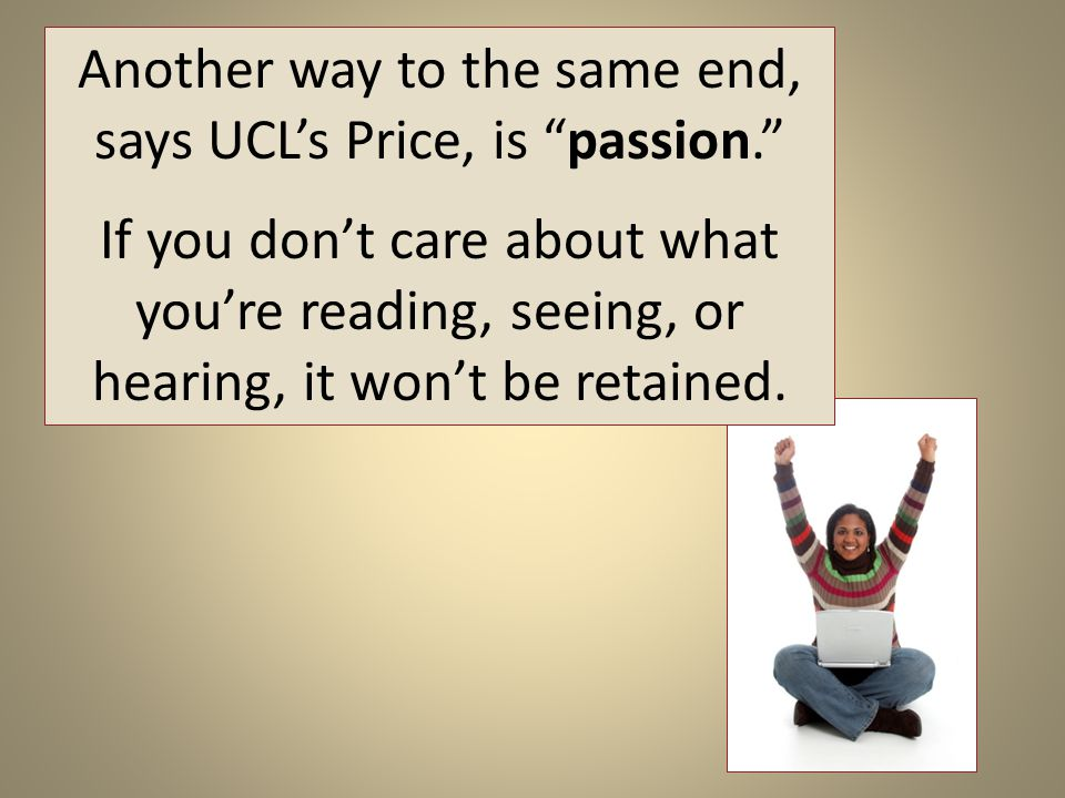 Another way to the same end, says UCL's Price, is passion. If you don't care about what you're reading, seeing, or hearing, it won't be retained.