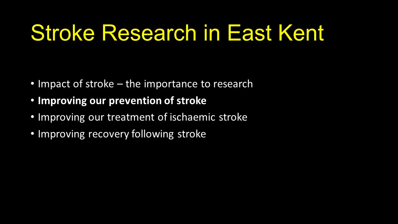 Stroke Research in East Kent Impact of stroke – the importance to research Improving our prevention of stroke Improving our treatment of ischaemic stroke Improving recovery following stroke