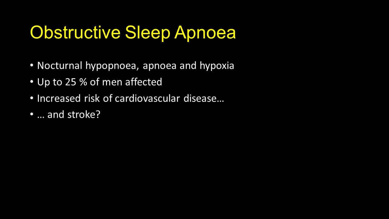 Obstructive Sleep Apnoea Nocturnal hypopnoea, apnoea and hypoxia Up to 25 % of men affected Increased risk of cardiovascular disease… … and stroke