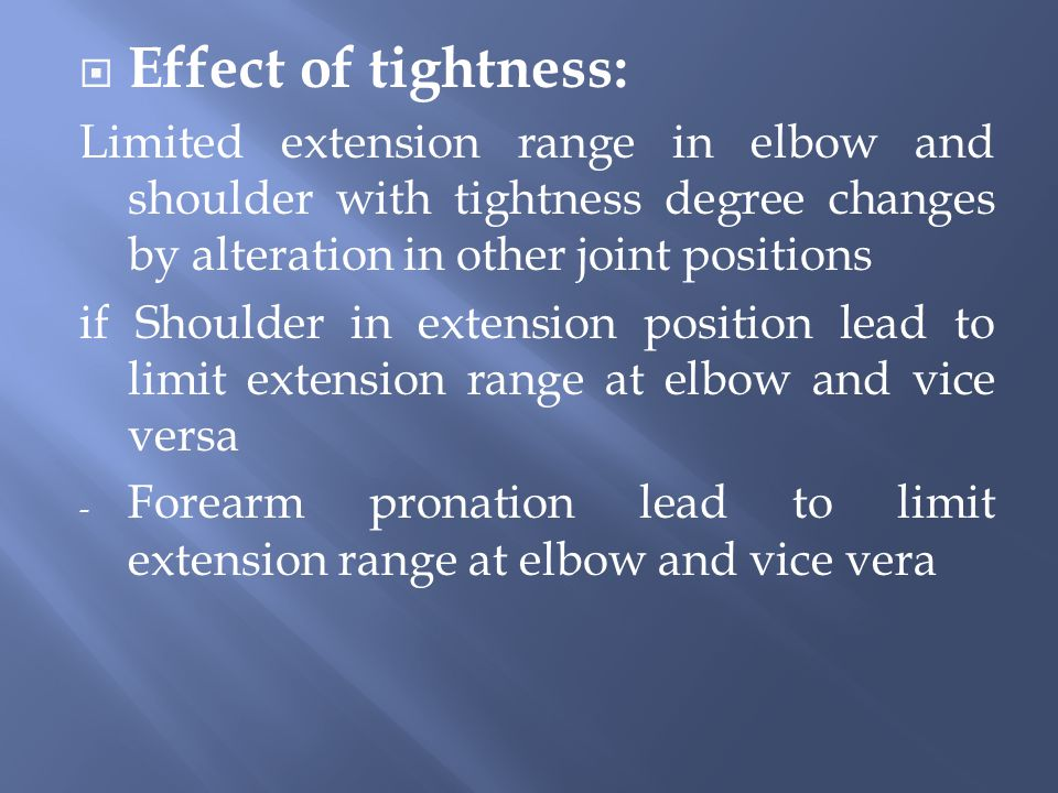  Effect of tightness: Limited extension range in elbow and shoulder with tightness degree changes by alteration in other joint positions if Shoulder in extension position lead to limit extension range at elbow and vice versa - Forearm pronation lead to limit extension range at elbow and vice vera