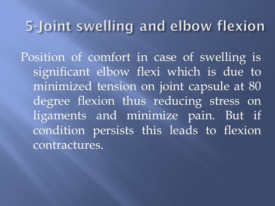 Position of comfort in case of swelling is significant elbow flexi which is due to minimized tension on joint capsule at 80 degree flexion thus reducing stress on ligaments and minimize pain.