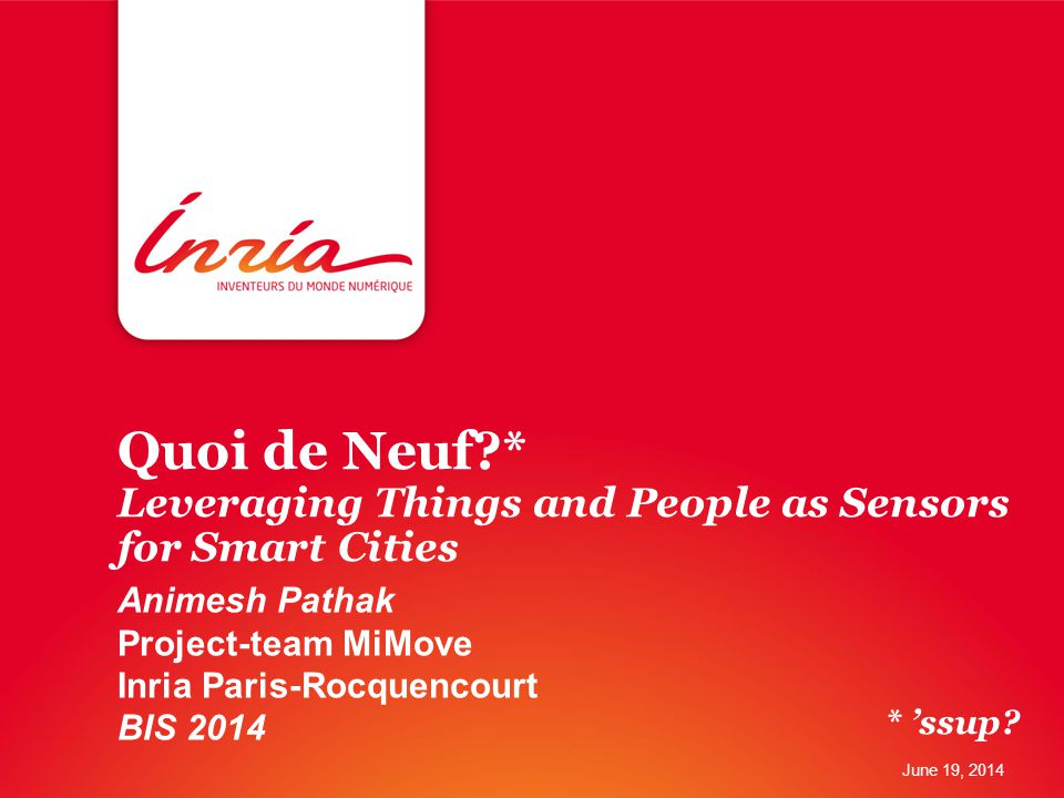 Quoi de Neuf?* Leveraging Things and People as Sensors for Smart Cities Animesh Pathak Project-team MiMove Inria Paris-Rocquencourt BIS 2014 June 19, 2014 * 'ssup?