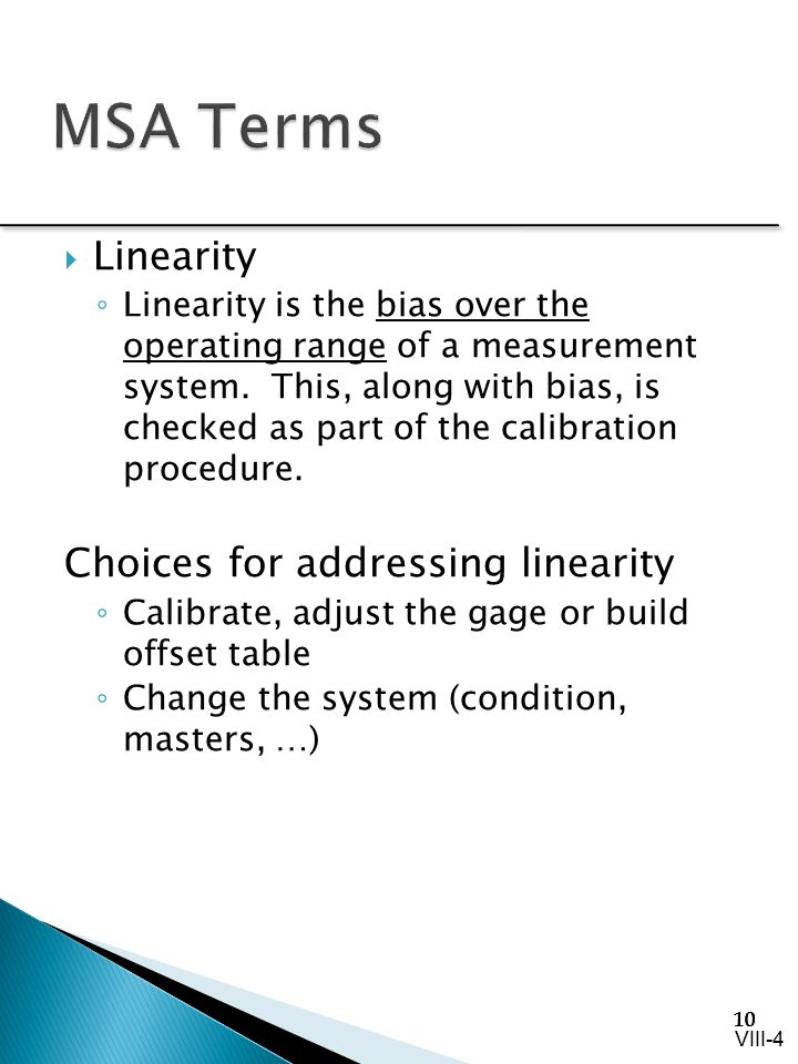 10  Linearity ◦ Linearity is the bias over the operating range of a measurement system. This, along with bias, is checked as part of the calibration