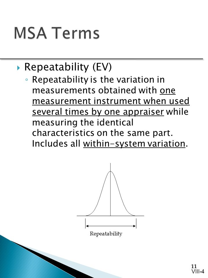 11  Repeatability (EV) ◦ Repeatability is the variation in measurements obtained with one measurement instrument when used several times by one appra
