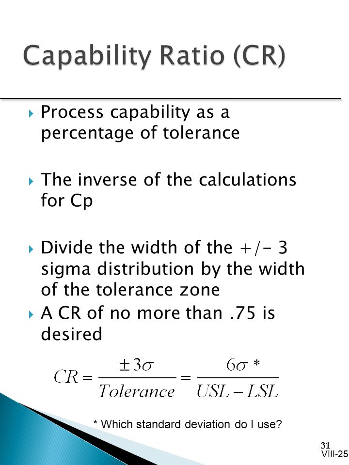31  Process capability as a percentage of tolerance  The inverse of the calculations for Cp  Divide the width of the +/- 3 sigma distribution by th