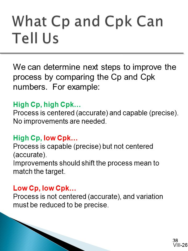 38 We can determine next steps to improve the process by comparing the Cp and Cpk numbers. For example: High Cp, high Cpk… Process is centered (accura
