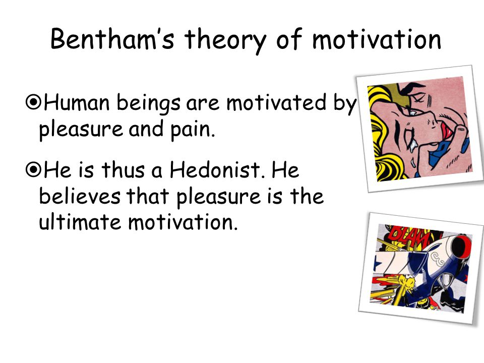 Bentham's theory of motivation  Human beings are motivated by pleasure and pain.