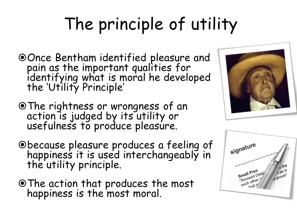 The principle of utility  Once Bentham identified pleasure and pain as the important qualities for identifying what is moral he developed the 'Utility Principle'  The rightness or wrongness of an action is judged by its utility or usefulness to produce pleasure.