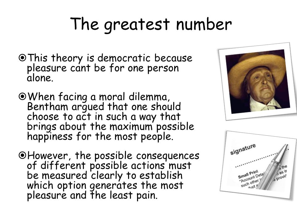 The greatest number  This theory is democratic because pleasure cant be for one person alone.