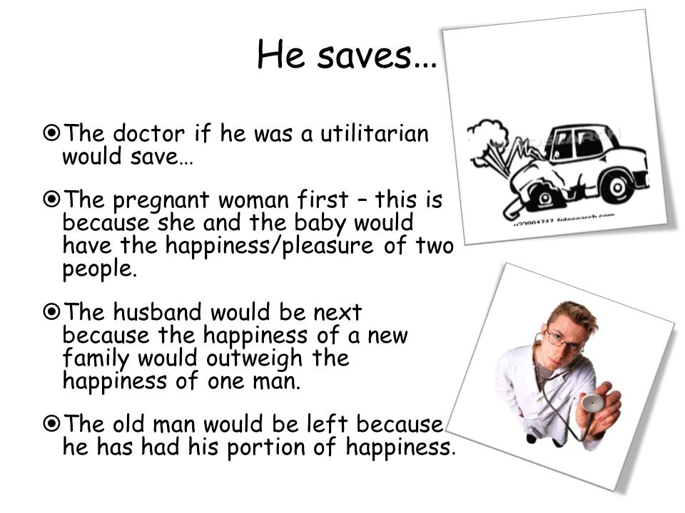 He saves …  The doctor if he was a utilitarian would save…  The pregnant woman first – this is because she and the baby would have the happiness/pleasure of two people.