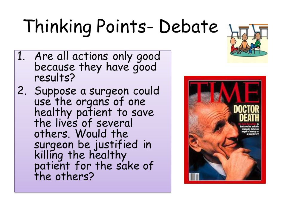 Thinking Points- Debate 1.Are all actions only good because they have good results.