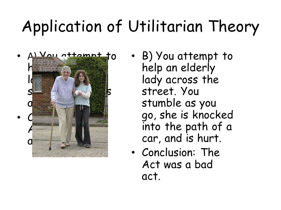 Application of Utilitarian Theory A) You attempt to help an elderly lady across the street.