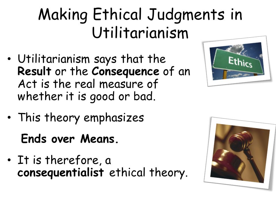 Making Ethical Judgments in Utilitarianism Utilitarianism says that the Result or the Consequence of an Act is the real measure of whether it is good or bad.