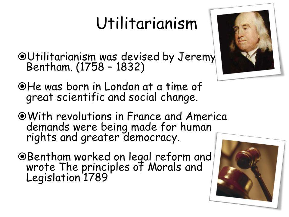 Utilitarianism  Utilitarianism was devised by Jeremy Bentham.
