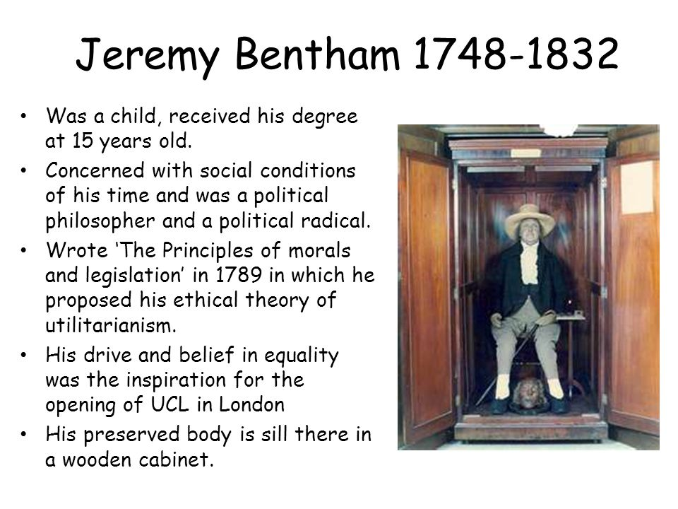 Jeremy Bentham 1748-1832 Was a child, received his degree at 15 years old.