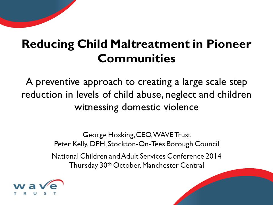 Reducing Child Maltreatment in Pioneer Communities George Hosking, CEO, WAVE Trust Peter Kelly, DPH, Stockton-On-Tees Borough Council National Children and Adult Services Conference 2014 Thursday 30 th October, Manchester Central A preventive approach to creating a large scale step reduction in levels of child abuse, neglect and children witnessing domestic violence