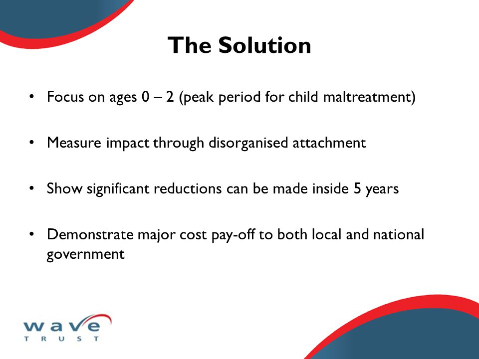 The Solution Focus on ages 0 – 2 (peak period for child maltreatment) Measure impact through disorganised attachment Show significant reductions can be made inside 5 years Demonstrate major cost pay-off to both local and national government