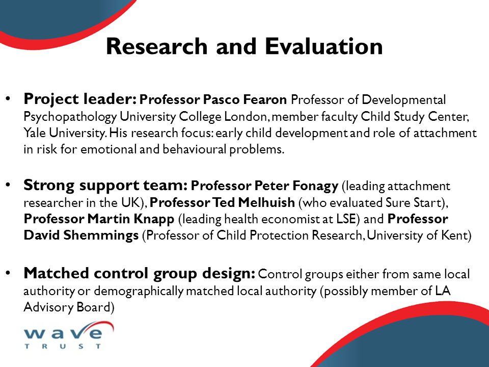 Research and Evaluation Project leader: Professor Pasco Fearon Professor of Developmental Psychopathology University College London, member faculty Child Study Center, Yale University.