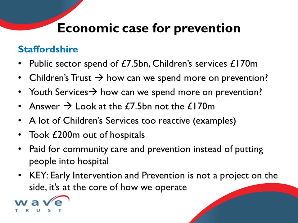 Economic case for prevention Staffordshire Public sector spend of £7.5bn, Children's services £170m Children's Trust  how can we spend more on prevention.