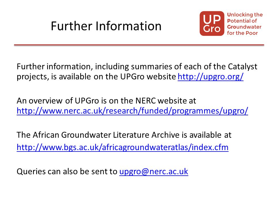 Further Information Further information, including summaries of each of the Catalyst projects, is available on the UPGro website http://upgro.org/http://upgro.org/ An overview of UPGro is on the NERC website at http://www.nerc.ac.uk/research/funded/programmes/upgro/ http://www.nerc.ac.uk/research/funded/programmes/upgro/ The African Groundwater Literature Archive is available at http://www.bgs.ac.uk/africagroundwateratlas/index.cfm Queries can also be sent to upgro@nerc.ac.ukupgro@nerc.ac.uk