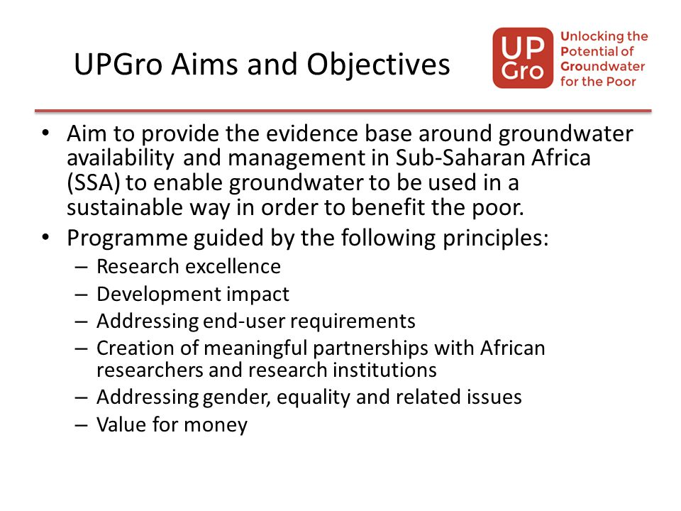 UPGro Aims and Objectives Aim to provide the evidence base around groundwater availability and management in Sub-Saharan Africa (SSA) to enable groundwater to be used in a sustainable way in order to benefit the poor.