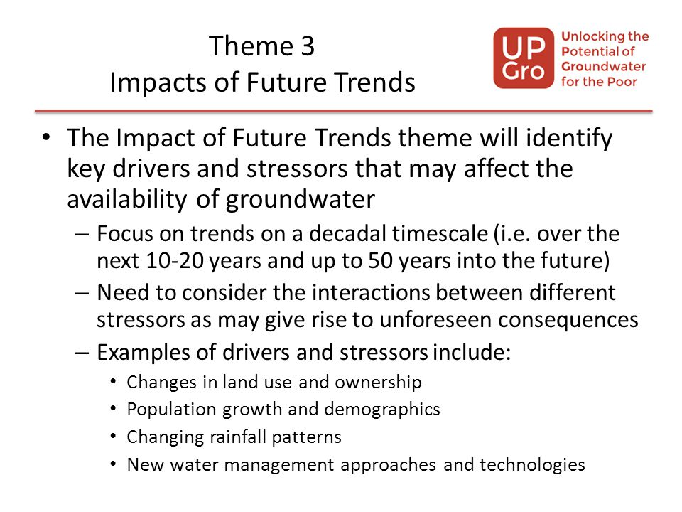 Theme 3 Impacts of Future Trends The Impact of Future Trends theme will identify key drivers and stressors that may affect the availability of groundwater – Focus on trends on a decadal timescale (i.e.