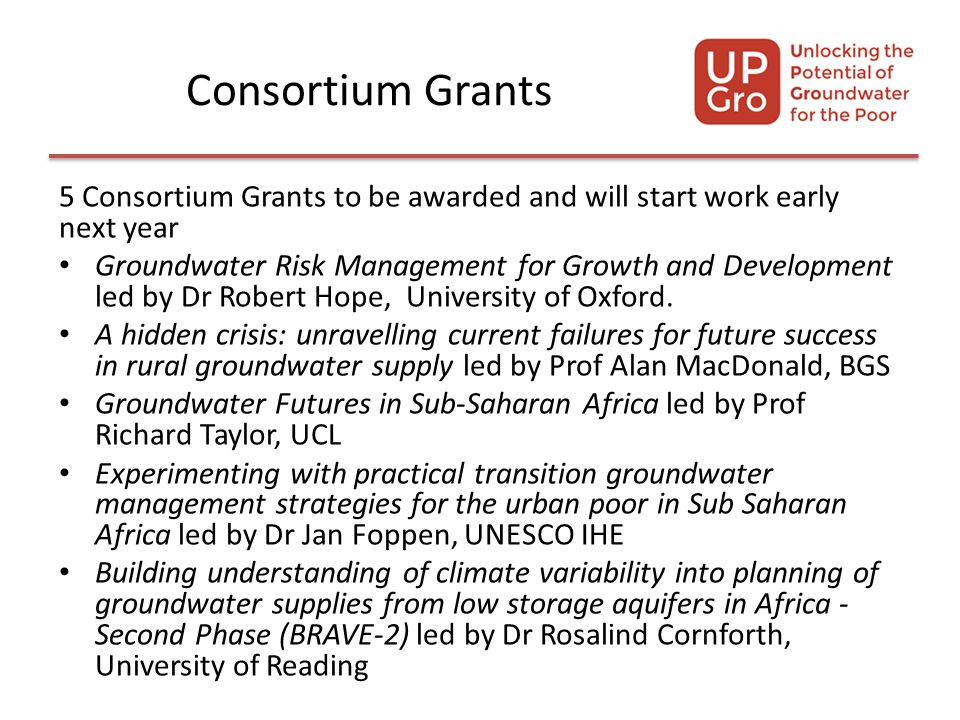 Consortium Grants 5 Consortium Grants to be awarded and will start work early next year Groundwater Risk Management for Growth and Development led by Dr Robert Hope, University of Oxford.