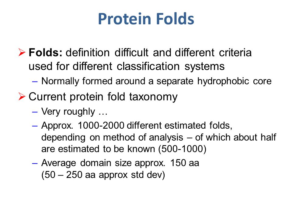 Protein Folds  Folds: definition difficult and different criteria used for different classification systems –Normally formed around a separate hydrophobic core  Current protein fold taxonomy –Very roughly … –Approx.