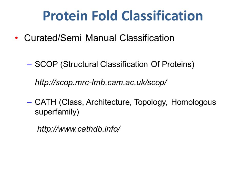 Protein Fold Classification Curated/Semi Manual Classification –SCOP (Structural Classification Of Proteins) http://scop.mrc-lmb.cam.ac.uk/scop/ –CATH (Class, Architecture, Topology, Homologous superfamily) http://www.cathdb.info/