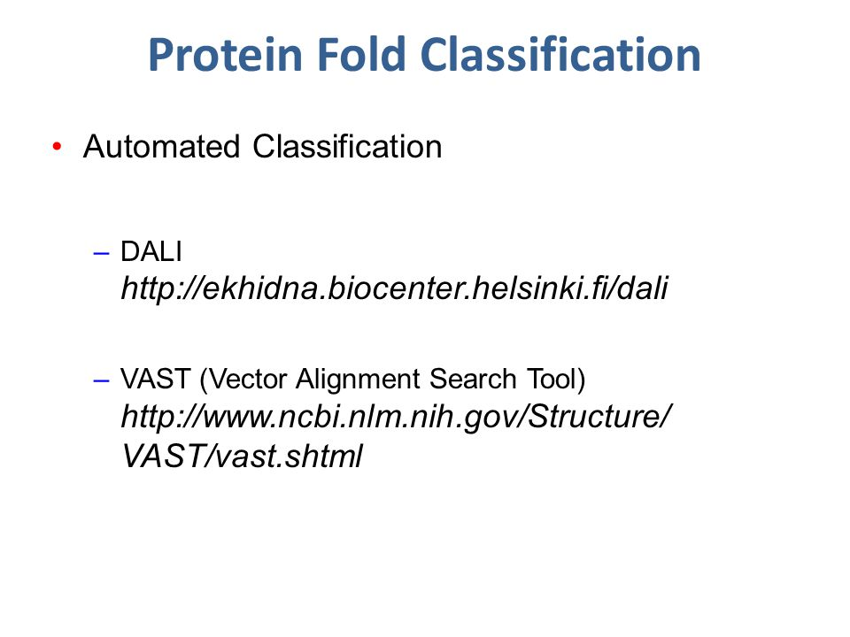 Protein Fold Classification Automated Classification –DALI http://ekhidna.biocenter.helsinki.fi/dali –VAST (Vector Alignment Search Tool) http://www.ncbi.nlm.nih.gov/Structure/ VAST/vast.shtml