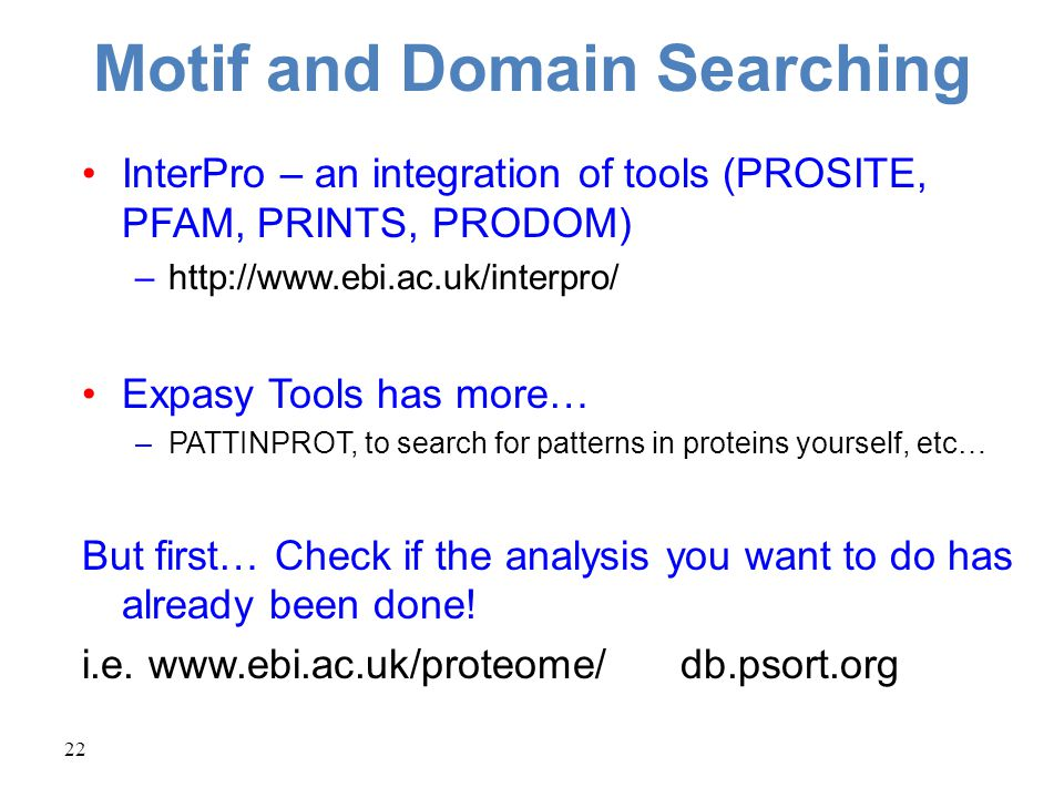 22 Motif and Domain Searching InterPro – an integration of tools (PROSITE, PFAM, PRINTS, PRODOM) –http://www.ebi.ac.uk/interpro/ Expasy Tools has more… –PATTINPROT, to search for patterns in proteins yourself, etc… But first… Check if the analysis you want to do has already been done.