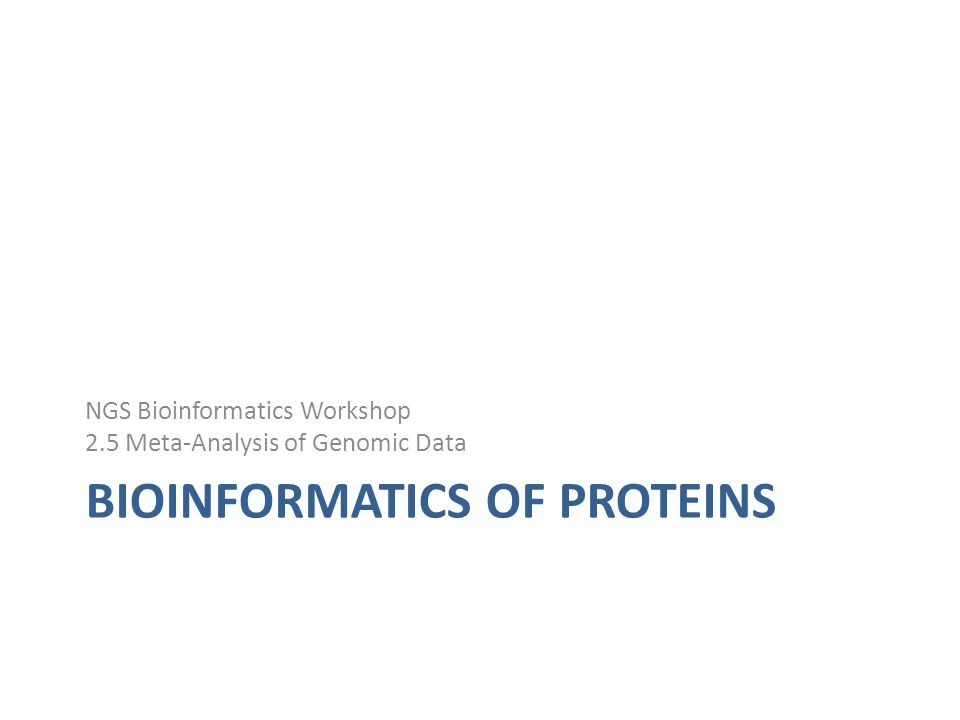 BIOINFORMATICS OF PROTEINS NGS Bioinformatics Workshop 2.5 Meta-Analysis of Genomic Data