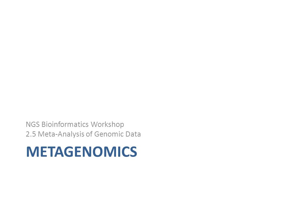 METAGENOMICS NGS Bioinformatics Workshop 2.5 Meta-Analysis of Genomic Data