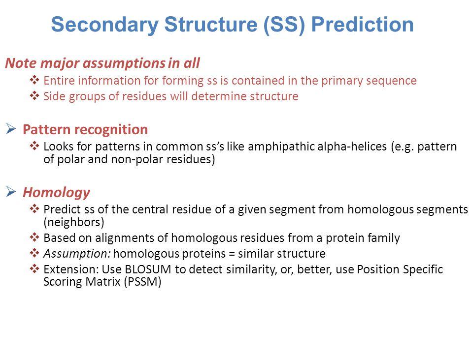 SS Prediction Programs PredictProtein-PHD (72%) –http://www.predictprotein.org/ PREDATOR (75%) –http://www-db.embl heidelberg.de/jss/servlet/ de.embl.bk.wwwTools.GroupLeftEMBL/argos/ predator/predator_info.html PSIpred (77%) –http://bioinf.cs.ucl.ac.uk/psipred/ (PSSM generated by PSI-BLAST, better sequence database, won CASP competition for many years) Jpred (81%) –http://www.compbio.dundee.ac.uk/jpred/