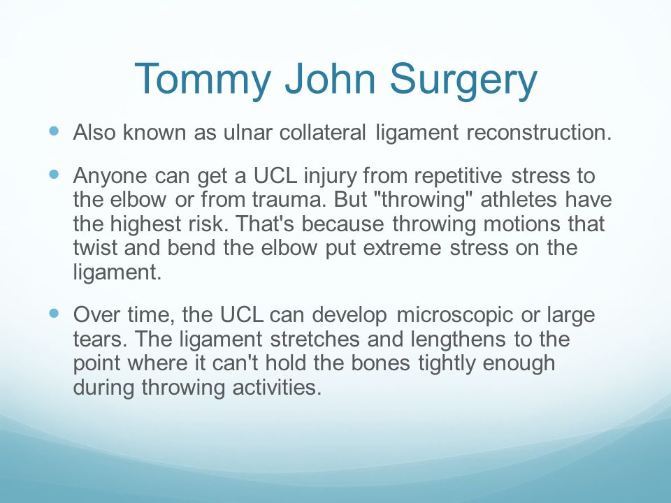 Tommy John Surgery Also known as ulnar collateral ligament reconstruction.