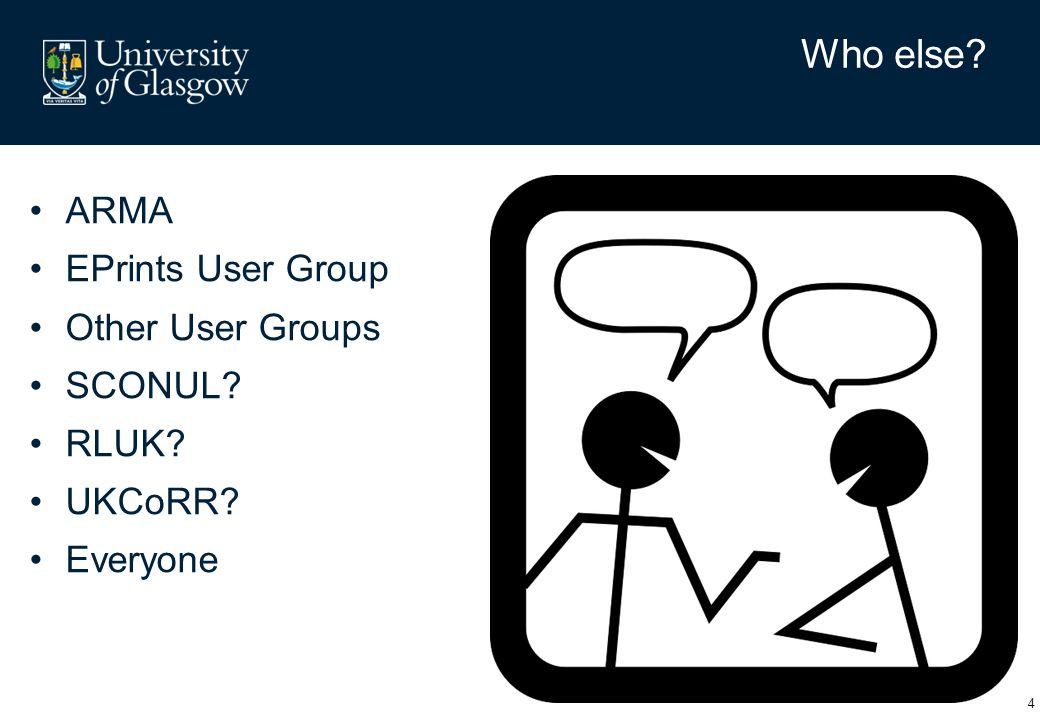 ARMA EPrints User Group Other User Groups SCONUL? RLUK? UKCoRR? Everyone 4 Who else?