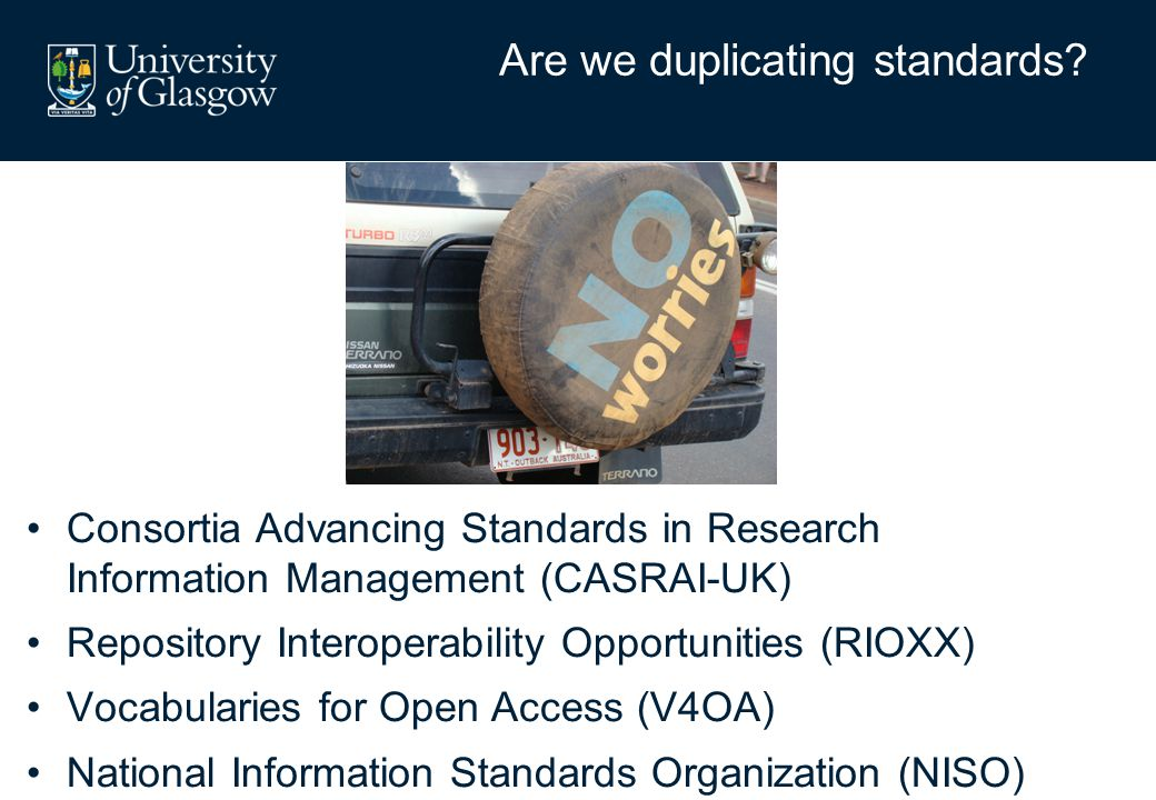 Consortia Advancing Standards in Research Information Management (CASRAI-UK) Repository Interoperability Opportunities (RIOXX) Vocabularies for Open Access (V4OA) National Information Standards Organization (NISO) Are we duplicating standards?