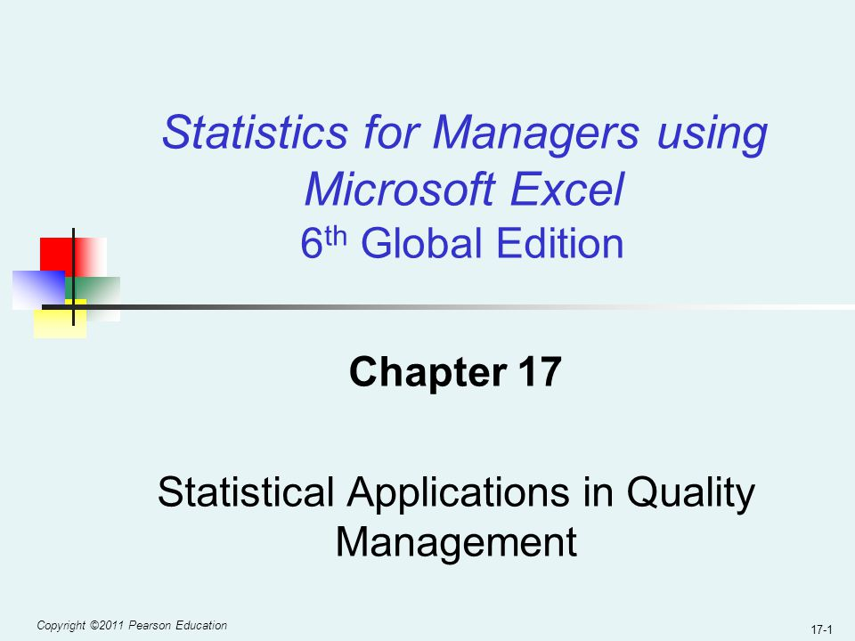 Copyright ©2011 Pearson Education 17-1 Chapter 17 Statistical Applications in Quality Management Statistics for Managers using Microsoft Excel 6 th Global Edition