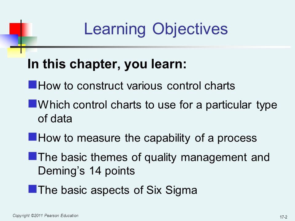Copyright ©2011 Pearson Education 17-2 Learning Objectives In this chapter, you learn: How to construct various control charts Which control charts to use for a particular type of data How to measure the capability of a process The basic themes of quality management and Deming's 14 points The basic aspects of Six Sigma