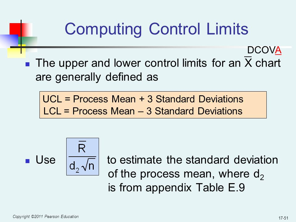 Copyright ©2011 Pearson Education 17-51 Computing Control Limits The upper and lower control limits for an X chart are generally defined as Use to estimate the standard deviation of the process mean, where d 2 is from appendix Table E.9 UCL = Process Mean + 3 Standard Deviations LCL = Process Mean – 3 Standard Deviations DCOVA