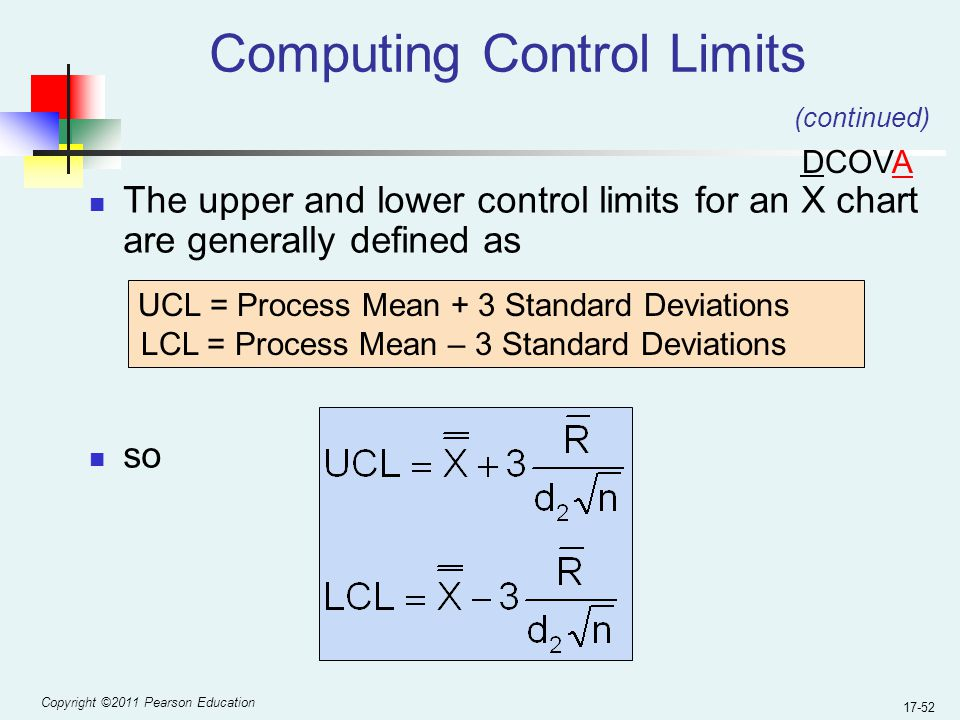 Copyright ©2011 Pearson Education 17-52 Computing Control Limits The upper and lower control limits for an X chart are generally defined as so UCL = Process Mean + 3 Standard Deviations LCL = Process Mean – 3 Standard Deviations (continued) DCOVA
