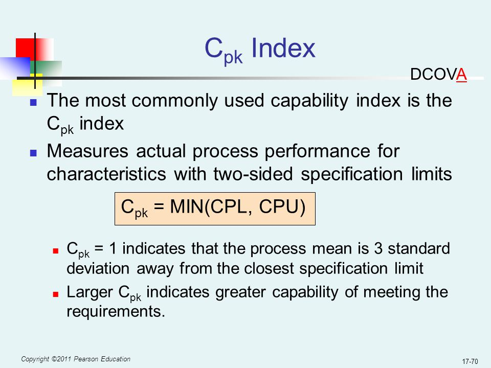 Copyright ©2011 Pearson Education 17-70 C pk Index The most commonly used capability index is the C pk index Measures actual process performance for characteristics with two-sided specification limits C pk = MIN(CPL, CPU) C pk = 1 indicates that the process mean is 3 standard deviation away from the closest specification limit Larger C pk indicates greater capability of meeting the requirements.