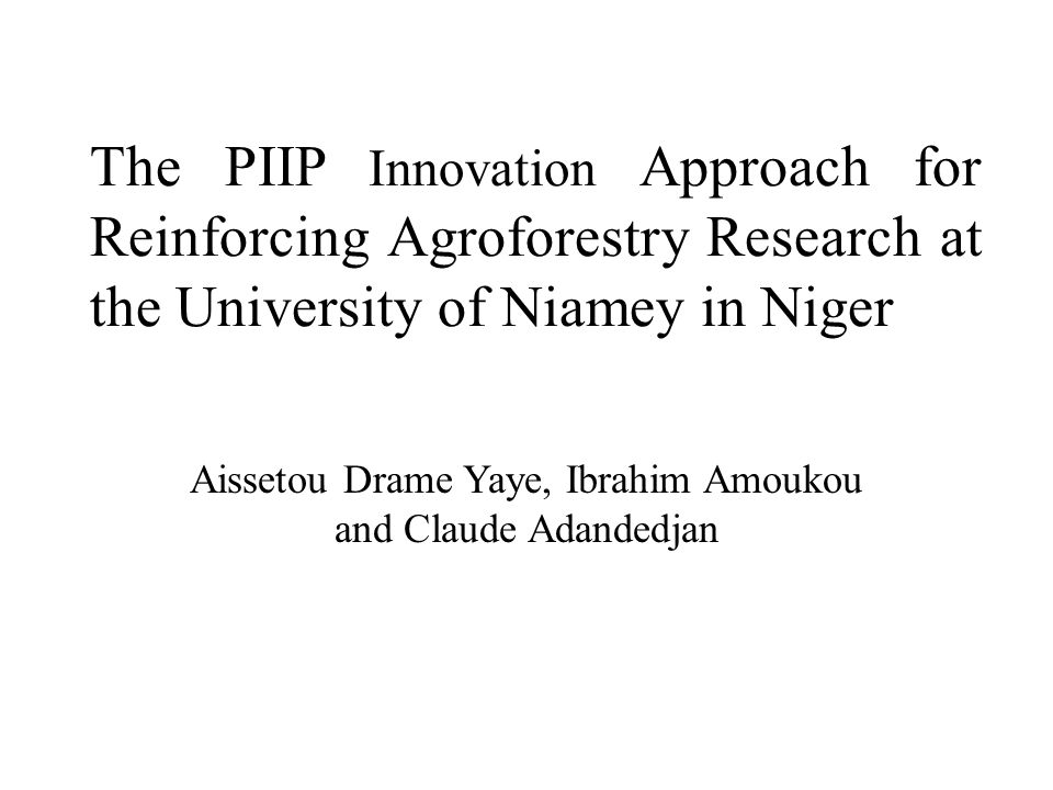 The PIIP Innovation Approach for Reinforcing Agroforestry Research at the University of Niamey in Niger Aissetou Drame Yaye, Ibrahim Amoukou and Claude Adandedjan