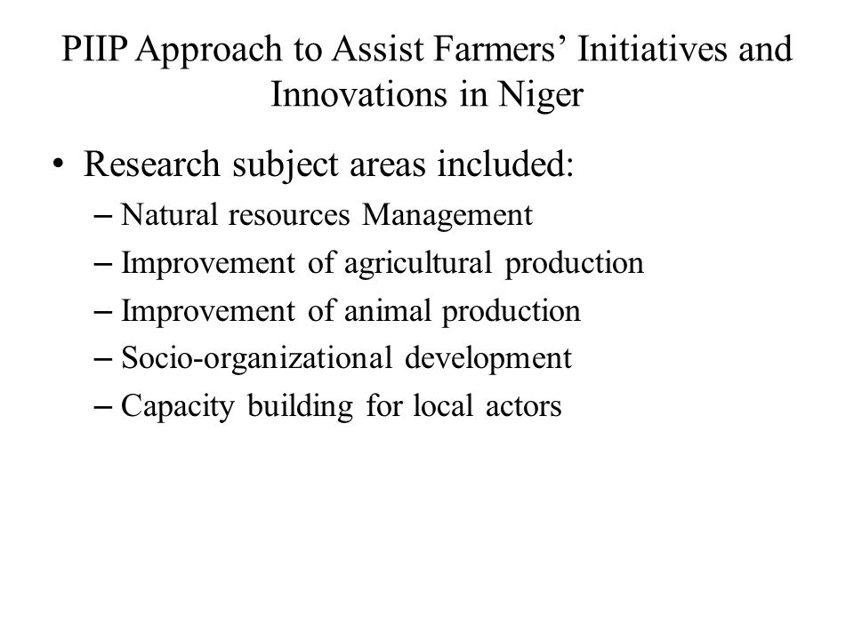 PIIP Approach to Assist Farmers' Initiatives and Innovations in Niger Research subject areas included: – Natural resources Management – Improvement of agricultural production – Improvement of animal production – Socio-organizational development – Capacity building for local actors
