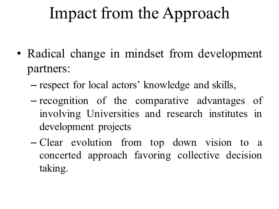 Impact from the Approach Radical change in mindset from development partners: – respect for local actors' knowledge and skills, – recognition of the comparative advantages of involving Universities and research institutes in development projects – Clear evolution from top down vision to a concerted approach favoring collective decision taking.