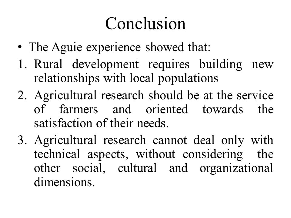 Conclusion The Aguie experience showed that: 1.Rural development requires building new relationships with local populations 2.Agricultural research should be at the service of farmers and oriented towards the satisfaction of their needs.