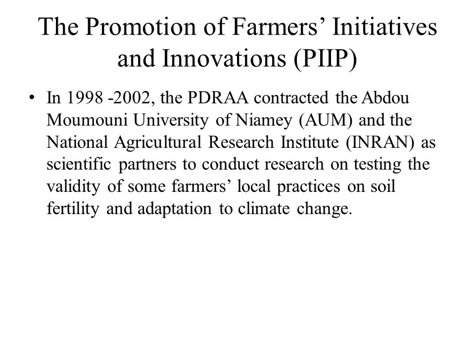 The Promotion of Farmers' Initiatives and Innovations (PIIP) In 1998 -2002, the PDRAA contracted the Abdou Moumouni University of Niamey (AUM) and the National Agricultural Research Institute (INRAN) as scientific partners to conduct research on testing the validity of some farmers' local practices on soil fertility and adaptation to climate change.