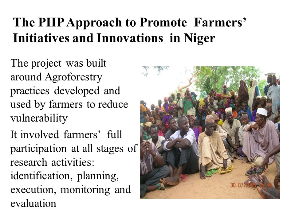 The PIIP Approach to Promote Farmers' Initiatives and Innovations in Niger The project was built around Agroforestry practices developed and used by farmers to reduce vulnerability It involved farmers' full participation at all stages of research activities: identification, planning, execution, monitoring and evaluation