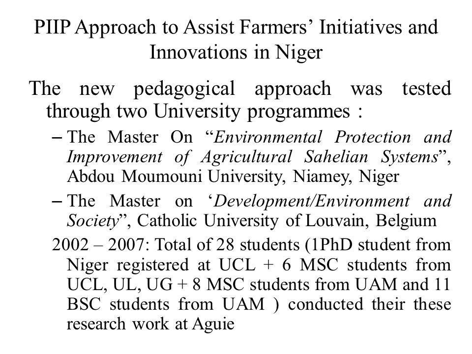 PIIP Approach to Assist Farmers' Initiatives and Innovations in Niger The new pedagogical approach was tested through two University programmes : – The Master On Environmental Protection and Improvement of Agricultural Sahelian Systems , Abdou Moumouni University, Niamey, Niger – The Master on 'Development/Environment and Society , Catholic University of Louvain, Belgium 2002 – 2007: Total of 28 students (1PhD student from Niger registered at UCL + 6 MSC students from UCL, UL, UG + 8 MSC students from UAM and 11 BSC students from UAM ) conducted their these research work at Aguie