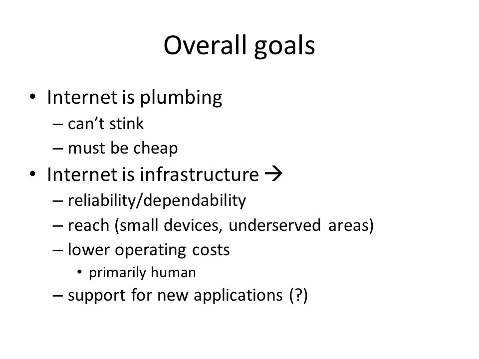 Overall goals Internet is plumbing – can't stink – must be cheap Internet is infrastructure  – reliability/dependability – reach (small devices, unde
